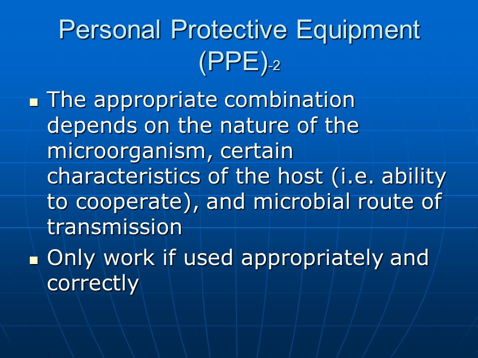 Personal Protective Equipment (PPE) -2 The appropriate combination depends on the nature of the microorganism, certain characteristics of the host (i.