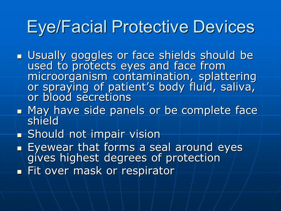 Eye/Facial Protective Devices Usually goggles or face shields should be used to protects eyes and face from microorganism contamination, splattering o