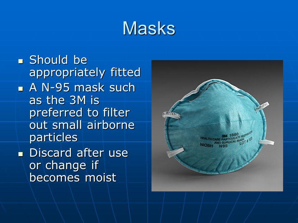 Masks Should be appropriately fitted Should be appropriately fitted A N-95 mask such as the 3M is preferred to filter out small airborne particles A N