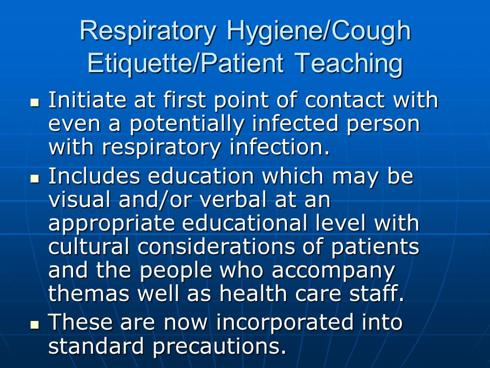 Respiratory Hygiene/Cough Etiquette/Patient Teaching Initiate at first point of contact with even a potentially infected person with respiratory infec