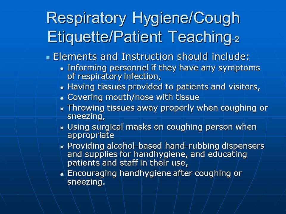 Respiratory Hygiene/Cough Etiquette/Patient Teaching -2 Elements and Instruction should include: Elements and Instruction should include: Informing pe