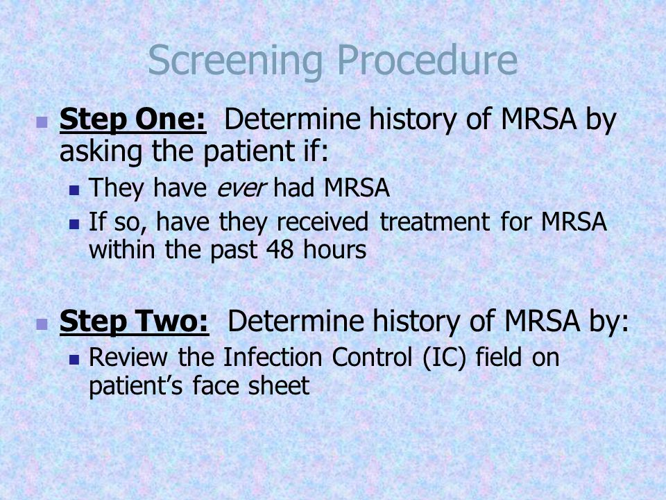 Screening Procedure Step Three: Inquire whether the patient has received any of the following antibiotics within the past 48 hours  Bactrim  Vancomycin  Doxycycline  Linezolid  Tetracycline  Daptomycin  Rifampin  Clindamycin  Mupirocin  Tigarcycline If the patient has received any of the above medications, NO further screening is required & place patient in Contact Precautions.