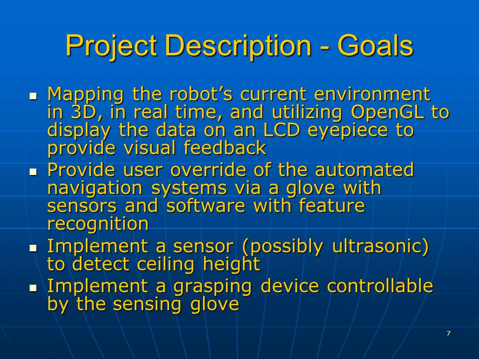 7 Project Description - Goals Mapping the robot's current environment in 3D, in real time, and utilizing OpenGL to display the data on an LCD eyepiece to provide visual feedback Mapping the robot's current environment in 3D, in real time, and utilizing OpenGL to display the data on an LCD eyepiece to provide visual feedback Provide user override of the automated navigation systems via a glove with sensors and software with feature recognition Provide user override of the automated navigation systems via a glove with sensors and software with feature recognition Implement a sensor (possibly ultrasonic) to detect ceiling height Implement a sensor (possibly ultrasonic) to detect ceiling height Implement a grasping device controllable by the sensing glove Implement a grasping device controllable by the sensing glove