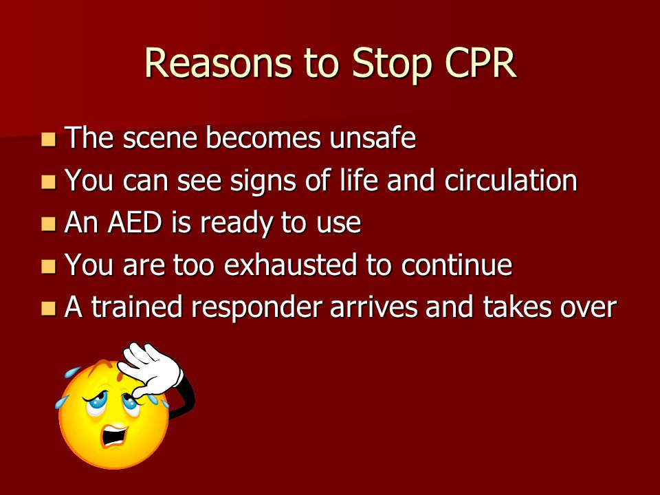 Reasons to Stop CPR The scene becomes unsafe The scene becomes unsafe You can see signs of life and circulation You can see signs of life and circulation An AED is ready to use An AED is ready to use You are too exhausted to continue You are too exhausted to continue A trained responder arrives and takes over A trained responder arrives and takes over