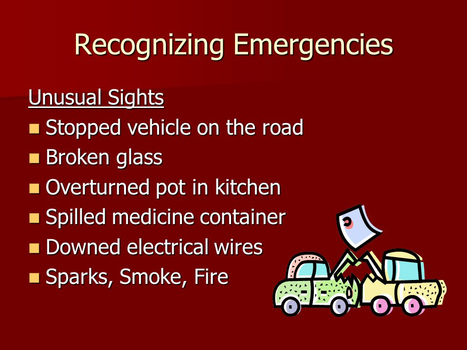 Recognizing Emergencies Unusual Sights Stopped vehicle on the road Stopped vehicle on the road Broken glass Broken glass Overturned pot in kitchen Overturned pot in kitchen Spilled medicine container Spilled medicine container Downed electrical wires Downed electrical wires Sparks, Smoke, Fire Sparks, Smoke, Fire