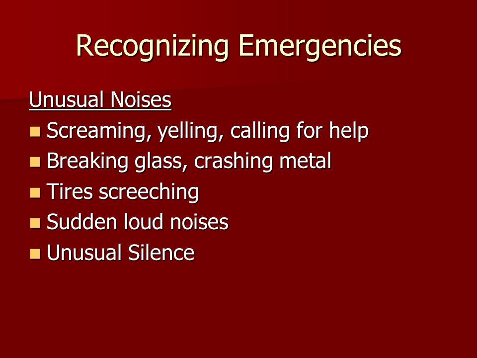 Recognizing Emergencies Unusual Noises Screaming, yelling, calling for help Screaming, yelling, calling for help Breaking glass, crashing metal Breaking glass, crashing metal Tires screeching Tires screeching Sudden loud noises Sudden loud noises Unusual Silence Unusual Silence