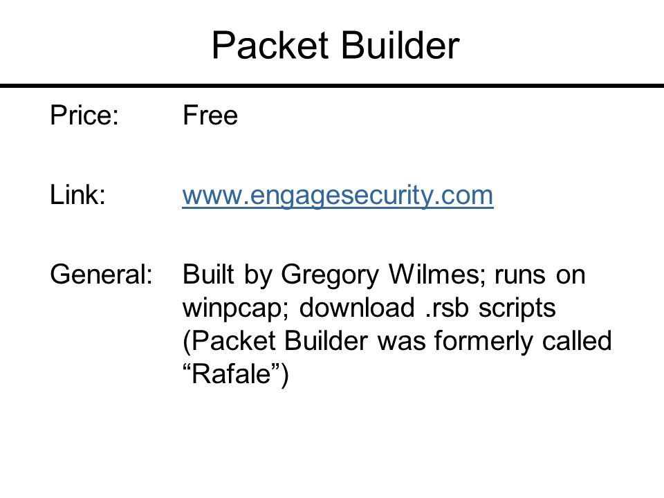 Packet Builder Price:Free Link:www.engagesecurity.comwww.engagesecurity.com General:Built by Gregory Wilmes; runs on winpcap; download.rsb scripts (Packet Builder was formerly called Rafale )