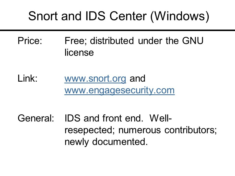 Snort and IDS Center (Windows) Price:Free; distributed under the GNU license Link:www.snort.org and www.engagesecurity.comwww.snort.org www.engagesecurity.com General:IDS and front end.