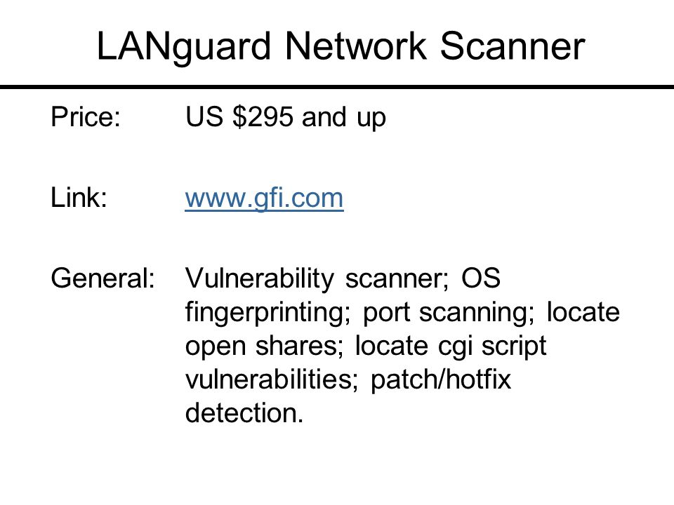 LANguard Network Scanner Price:US $295 and up Link:www.gfi.comwww.gfi.com General:Vulnerability scanner; OS fingerprinting; port scanning; locate open shares; locate cgi script vulnerabilities; patch/hotfix detection.