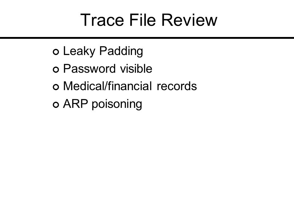 Trace File Review Leaky Padding Password visible Medical/financial records ARP poisoning