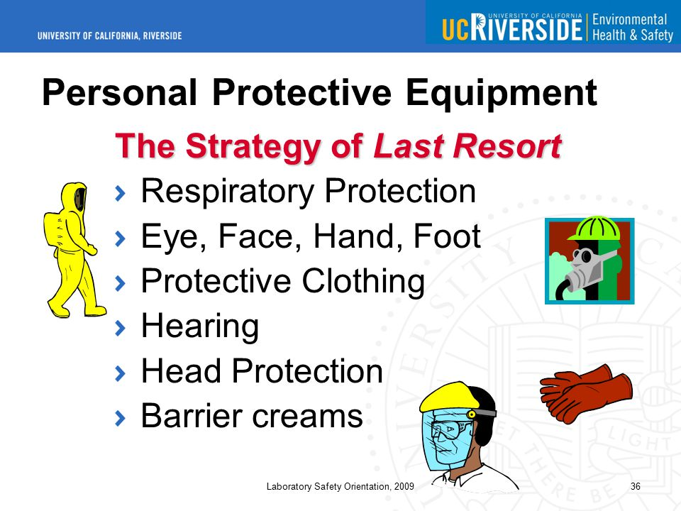 Laboratory Safety Orientation, 200936 Personal Protective Equipment The Strategy of Last Resort Respiratory Protection Eye, Face, Hand, Foot Protective Clothing Hearing Head Protection Barrier creams