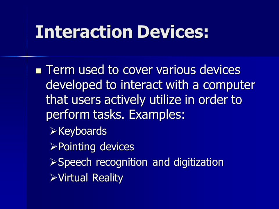 Interaction Devices: Term used to cover various devices developed to interact with a computer that users actively utilize in order to perform tasks.