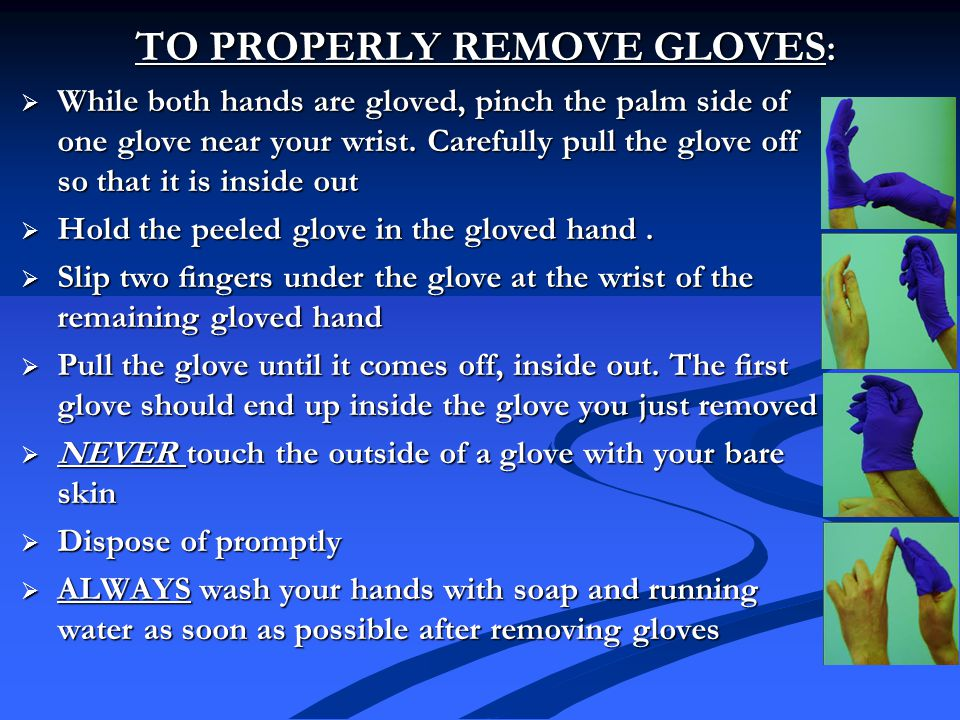 TO PROPERLY REMOVE GLOVES :  While both hands are gloved, pinch the palm side of one glove near your wrist.