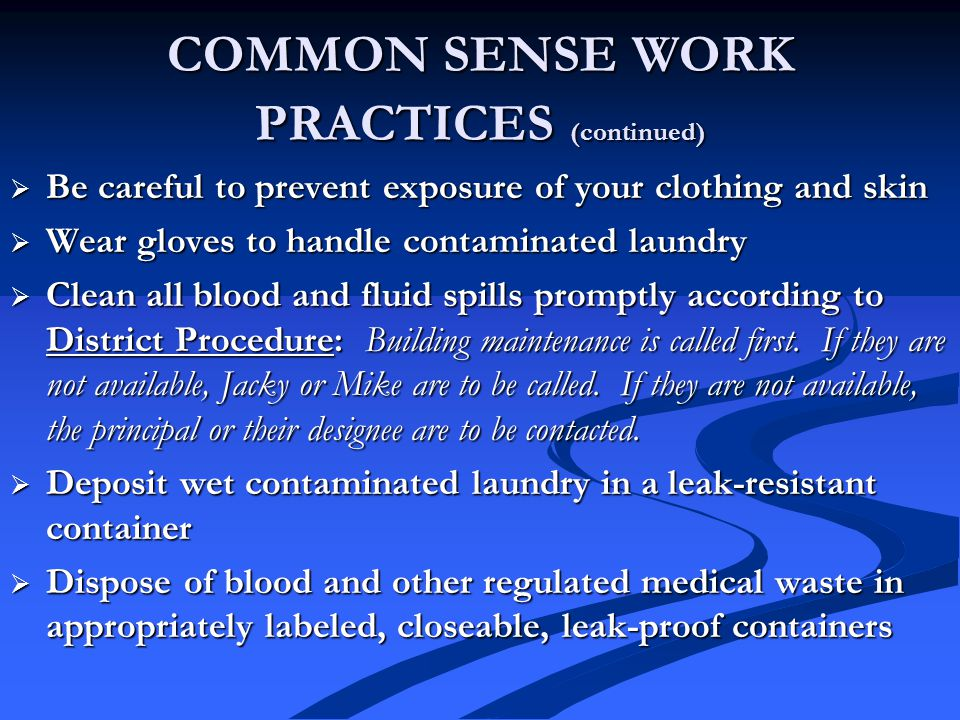 COMMON SENSE WORK PRACTICES (continued)  Be careful to prevent exposure of your clothing and skin  Wear gloves to handle contaminated laundry  Clean all blood and fluid spills promptly according to District Procedure: Building maintenance is called first.