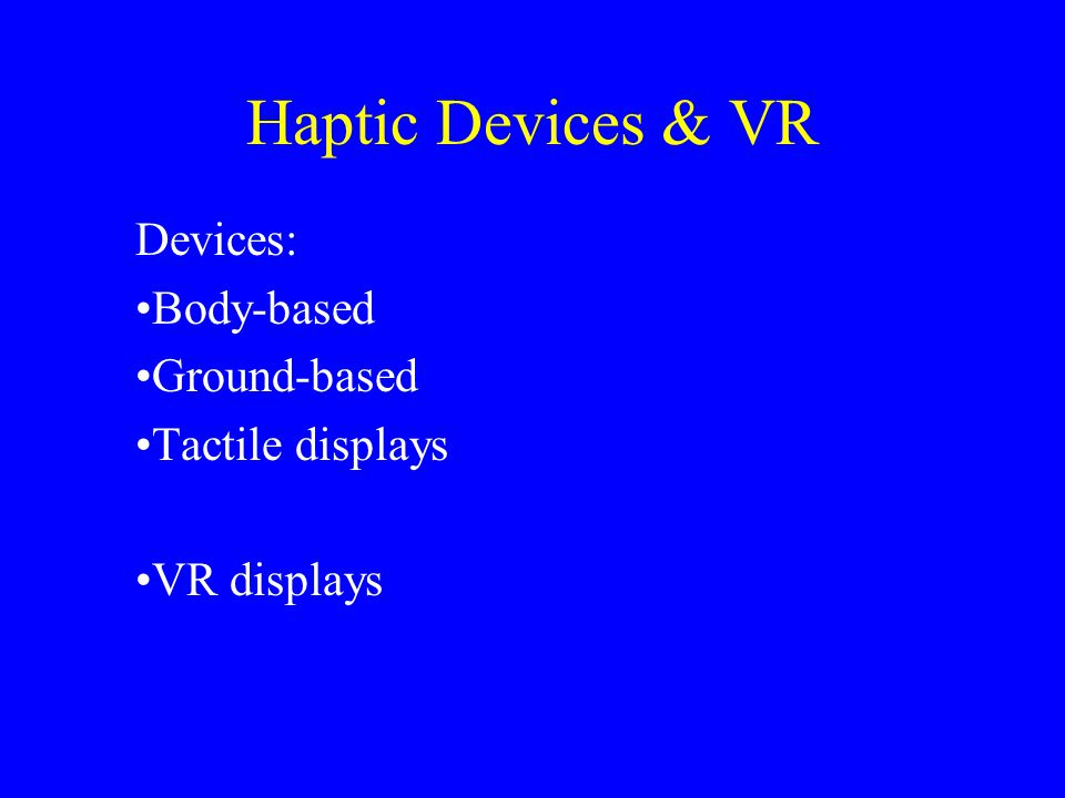 Haptic Devices & VR Devices: Body-based Ground-based Tactile displays VR displays