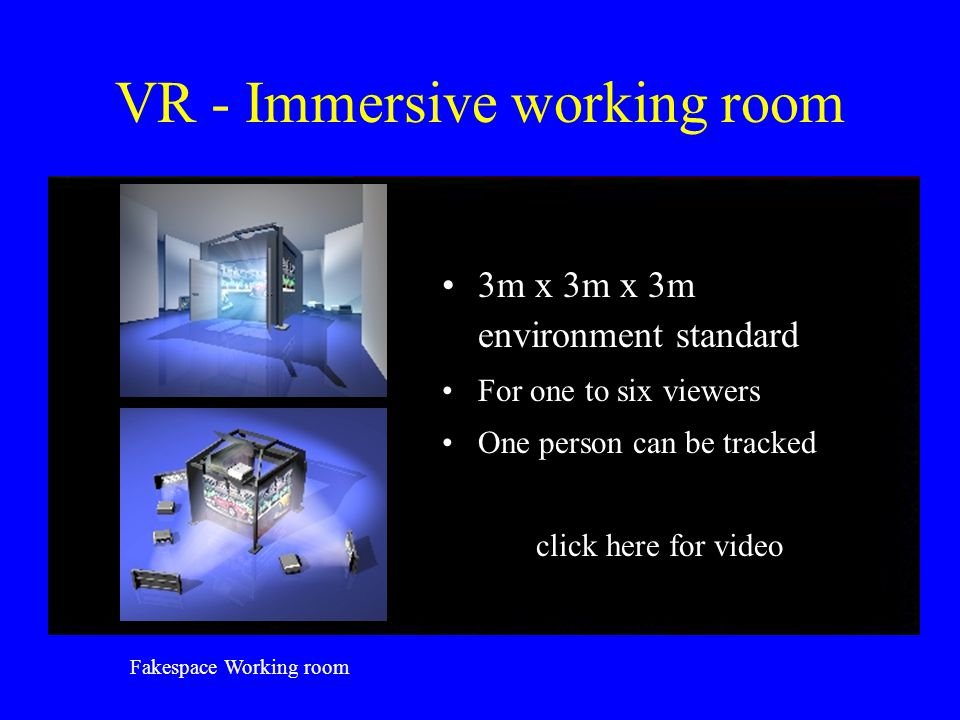 VR - Immersive working room 3m x 3m x 3m environment standard For one to six viewers One person can be tracked click here for video Fakespace Working room