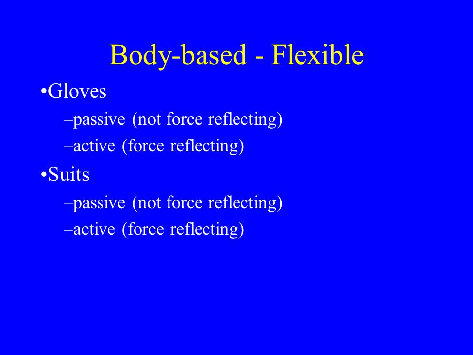 Body-based - Flexible or Rigid links Gloves –passive (not force reflecting) –active (force reflecting) Suits –passive (not force reflecting) –active (force reflecting)