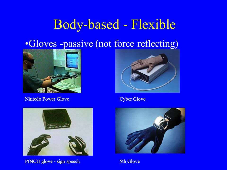 Body-based - Flexible Gloves -passive (not force reflecting) Nintedo Power GloveCyber Glove PINCH glove - sign speech5th Glove