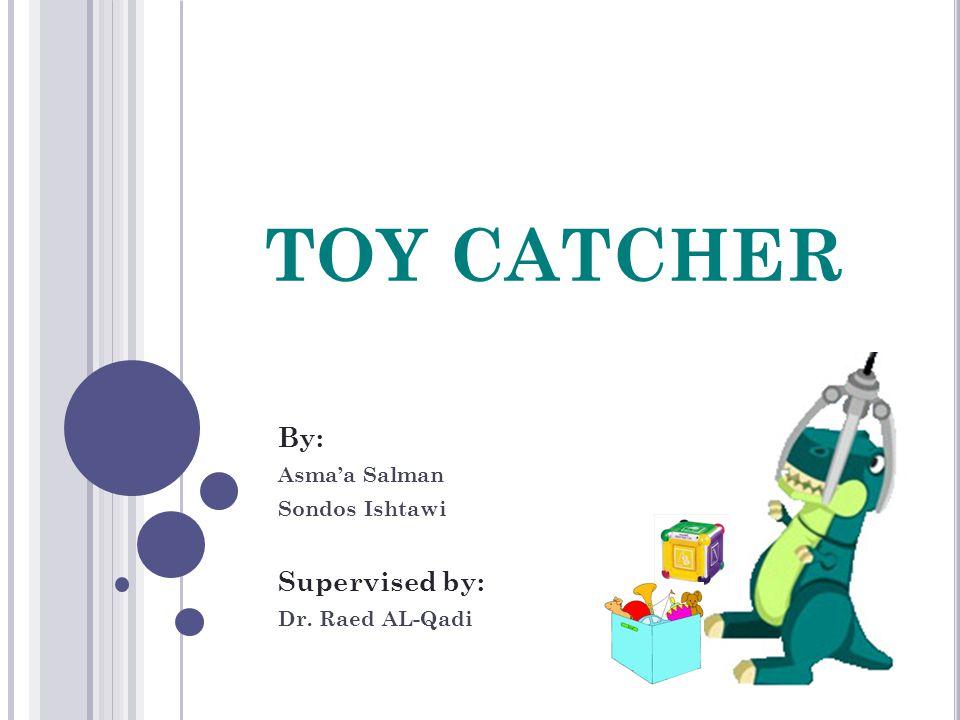 TOY CATCHER By: Asma'a Salman Sondos Ishtawi Supervised by: Dr. Raed AL-Qadi