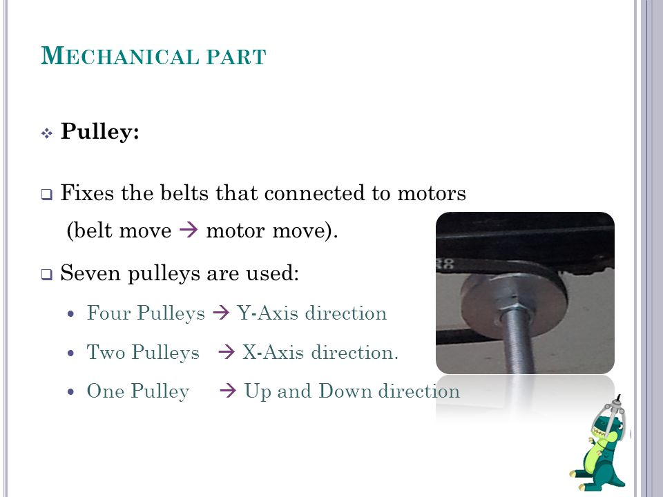 M ECHANICAL PART  Pulley:  Fixes the belts that connected to motors (belt move  motor move).  Seven pulleys are used: Four Pulleys  Y-Axis direct