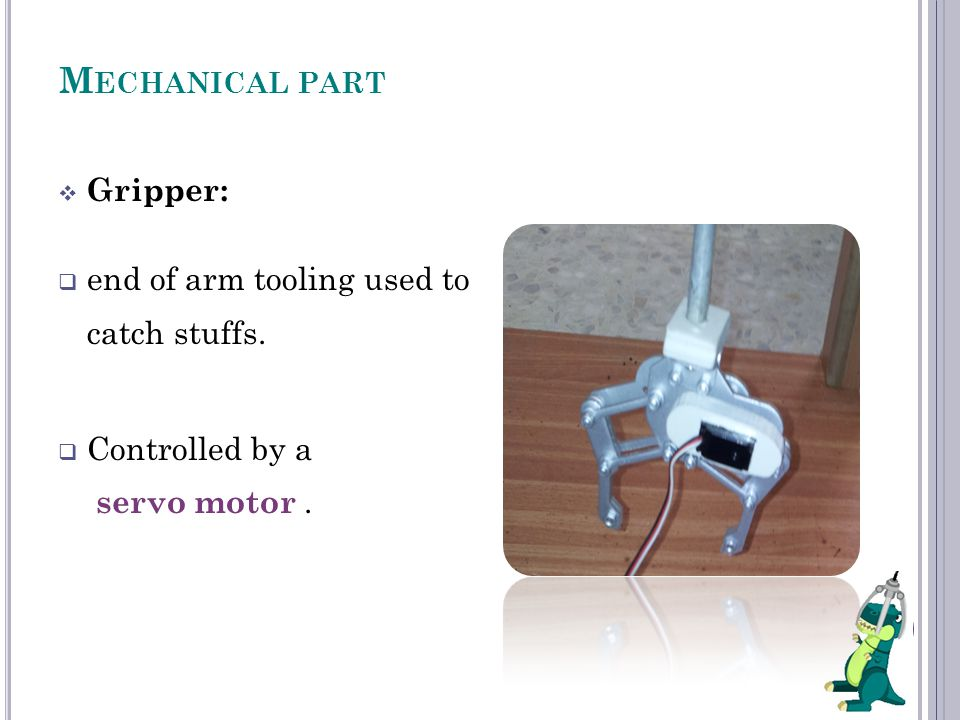 M ECHANICAL PART  Gripper:  end of arm tooling used to catch stuffs.
