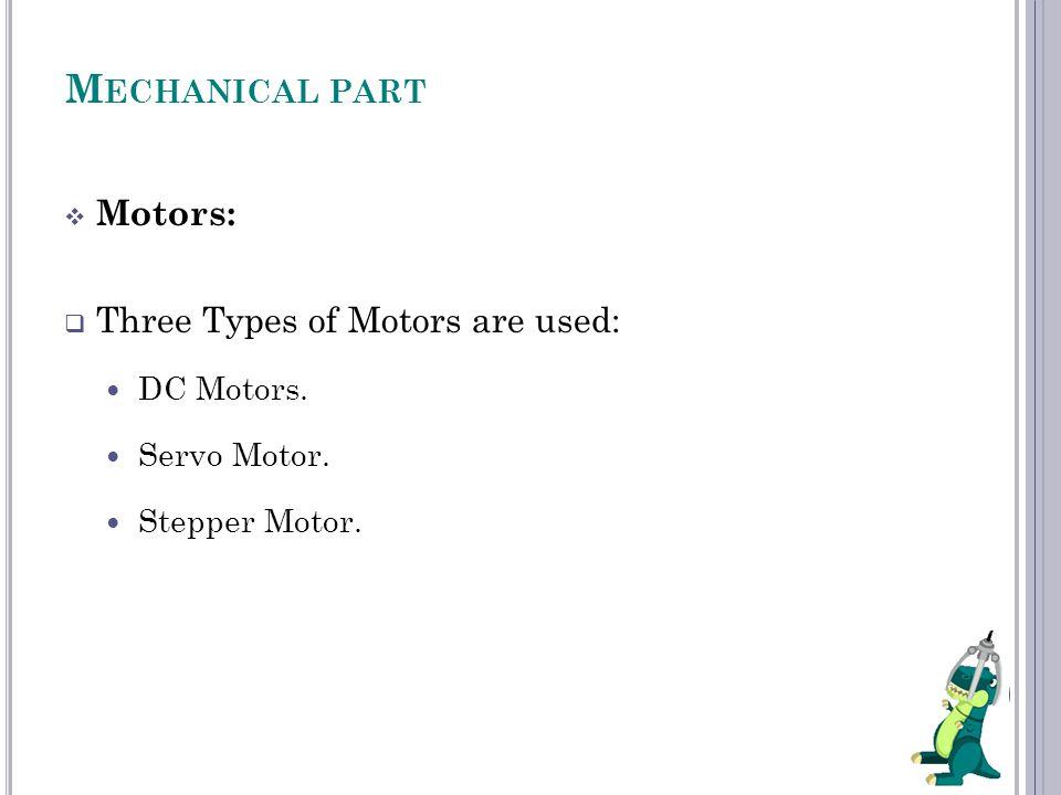 M ECHANICAL PART  Motors:  Three Types of Motors are used: DC Motors. Servo Motor. Stepper Motor.