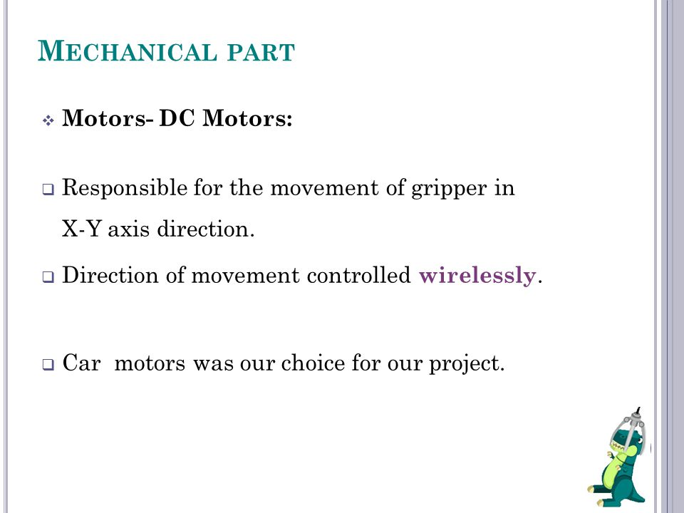 M ECHANICAL PART  Motors- DC Motors:  Responsible for the movement of gripper in X-Y axis direction.