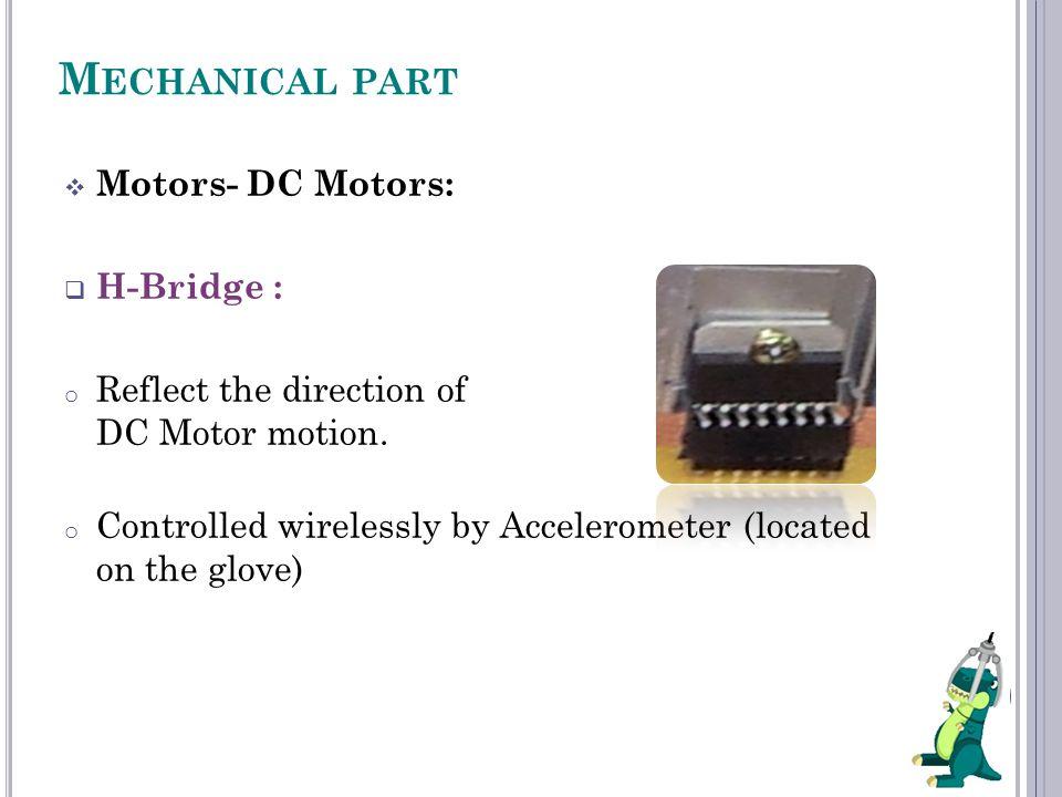 M ECHANICAL PART  Motors- DC Motors:  H-Bridge : o Reflect the direction of DC Motor motion.