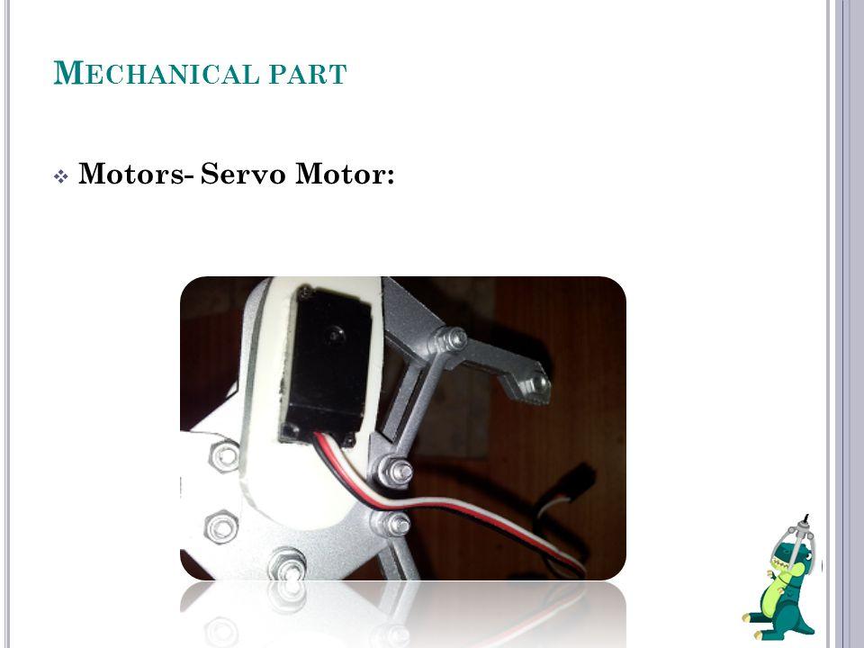 M ECHANICAL PART  Motors- Servo Motor:
