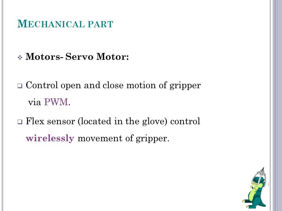 M ECHANICAL PART  Motors- Servo Motor:  Control open and close motion of gripper via PWM.  Flex sensor (located in the glove) control wirelessly mo