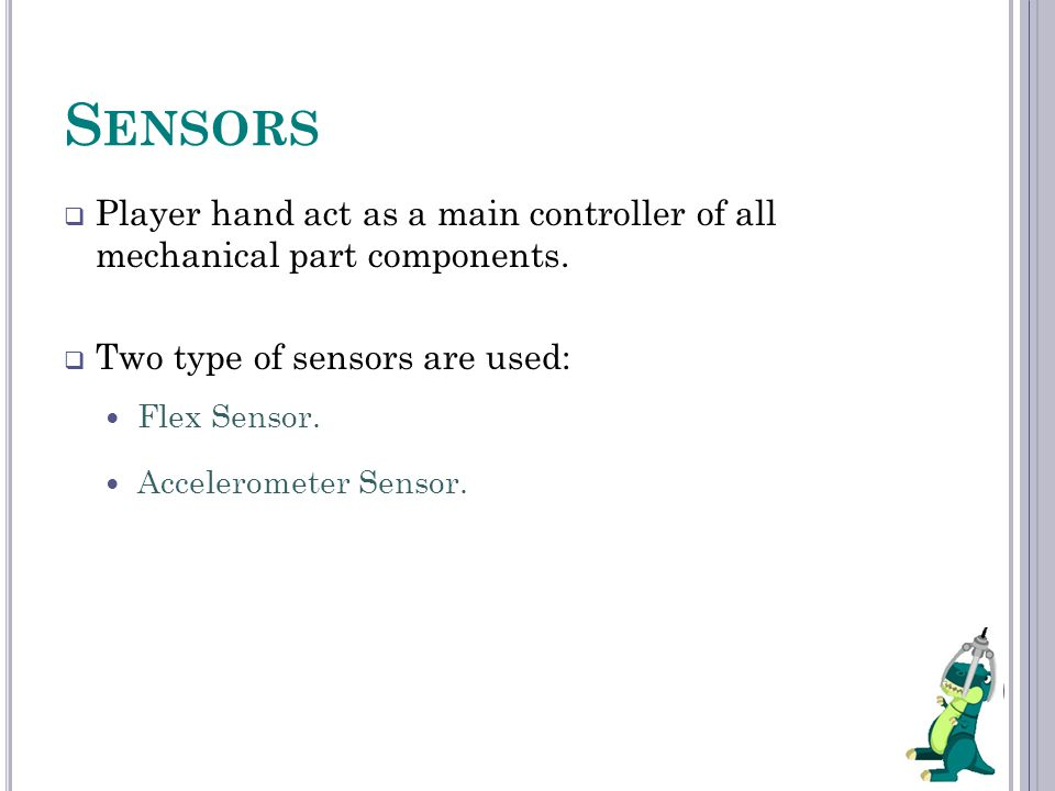  Player hand act as a main controller of all mechanical part components.  Two type of sensors are used: Flex Sensor. Accelerometer Sensor.