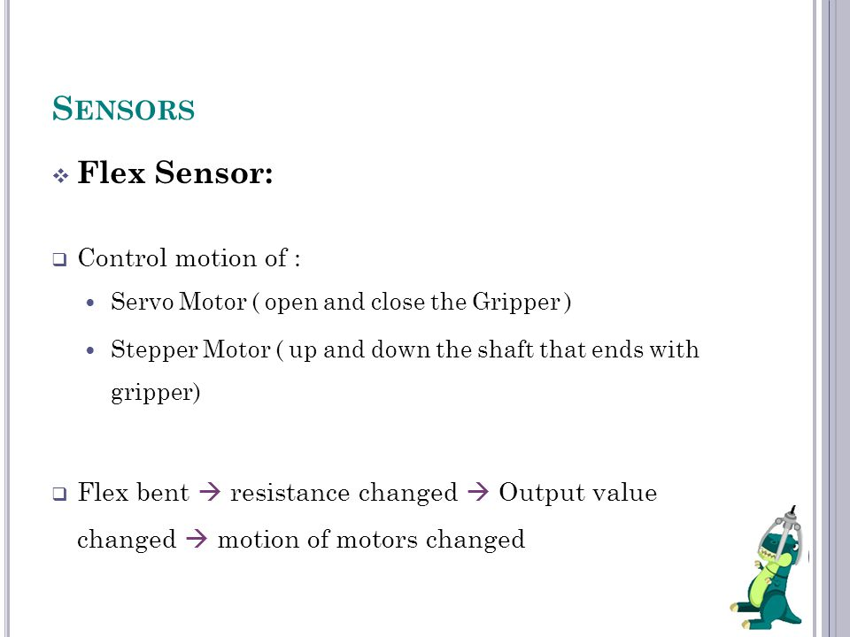 S ENSORS  Flex Sensor:  Control motion of : Servo Motor ( open and close the Gripper ) Stepper Motor ( up and down the shaft that ends with gripper)