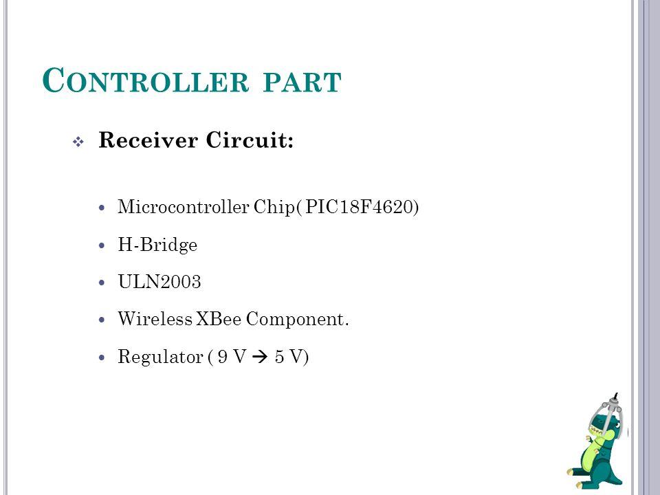 C ONTROLLER PART  Receiver Circuit: Microcontroller Chip( PIC18F4620) H-Bridge ULN2003 Wireless XBee Component. Regulator ( 9 V  5 V)