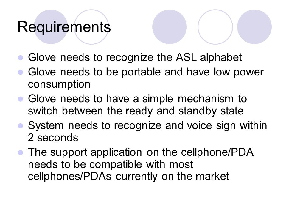 Requirements Glove needs to recognize the ASL alphabet Glove needs to be portable and have low power consumption Glove needs to have a simple mechanism to switch between the ready and standby state System needs to recognize and voice sign within 2 seconds The support application on the cellphone/PDA needs to be compatible with most cellphones/PDAs currently on the market