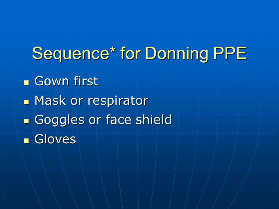 Sequence* for Donning PPE Gown first Gown first Mask or respirator Mask or respirator Goggles or face shield Goggles or face shield Gloves Gloves