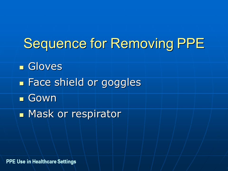 Sequence for Removing PPE Gloves Gloves Face shield or goggles Face shield or goggles Gown Gown Mask or respirator Mask or respirator PPE Use in Healthcare Settings