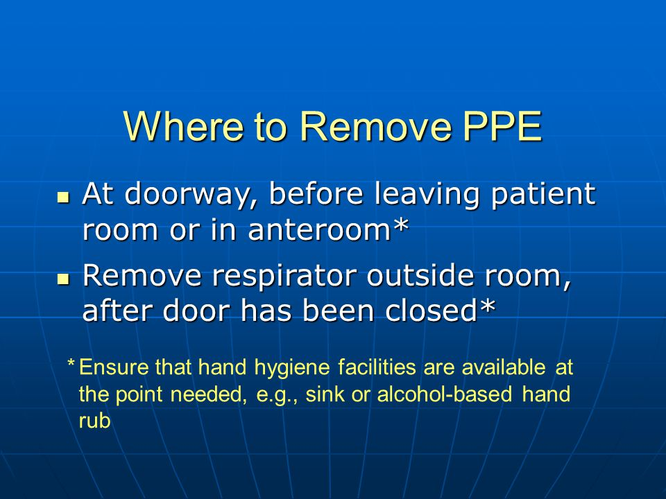 Where to Remove PPE At doorway, before leaving patient room or in anteroom* At doorway, before leaving patient room or in anteroom* Remove respirator outside room, after door has been closed* Remove respirator outside room, after door has been closed* *Ensure that hand hygiene facilities are available at the point needed, e.g., sink or alcohol-based hand rub