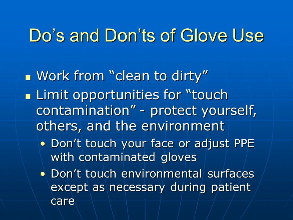 Do's and Don'ts of Glove Use Work from clean to dirty Work from clean to dirty Limit opportunities for touch contamination - protect yourself, others, and the environment Limit opportunities for touch contamination - protect yourself, others, and the environment Don't touch your face or adjust PPE with contaminated glovesDon't touch your face or adjust PPE with contaminated gloves Don't touch environmental surfaces except as necessary during patient careDon't touch environmental surfaces except as necessary during patient care