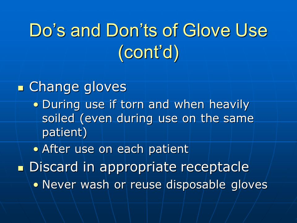 Do's and Don'ts of Glove Use (cont'd) Change gloves Change gloves During use if torn and when heavily soiled (even during use on the same patient)During use if torn and when heavily soiled (even during use on the same patient) After use on each patientAfter use on each patient Discard in appropriate receptacle Discard in appropriate receptacle Never wash or reuse disposable glovesNever wash or reuse disposable gloves