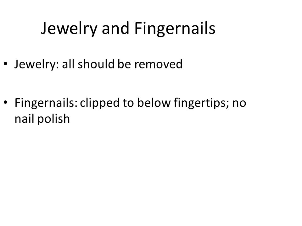 Jewelry and Fingernails Jewelry: all should be removed Fingernails: clipped to below fingertips; no nail polish