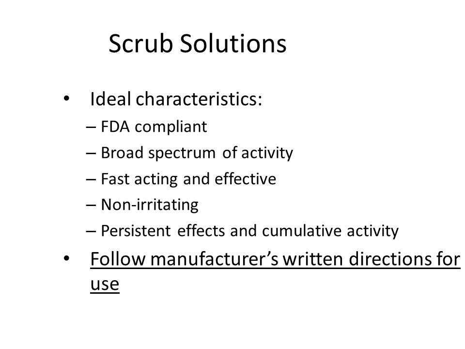 Scrub Solutions Ideal characteristics: – FDA compliant – Broad spectrum of activity – Fast acting and effective – Non-irritating – Persistent effects and cumulative activity Follow manufacturer's written directions for use