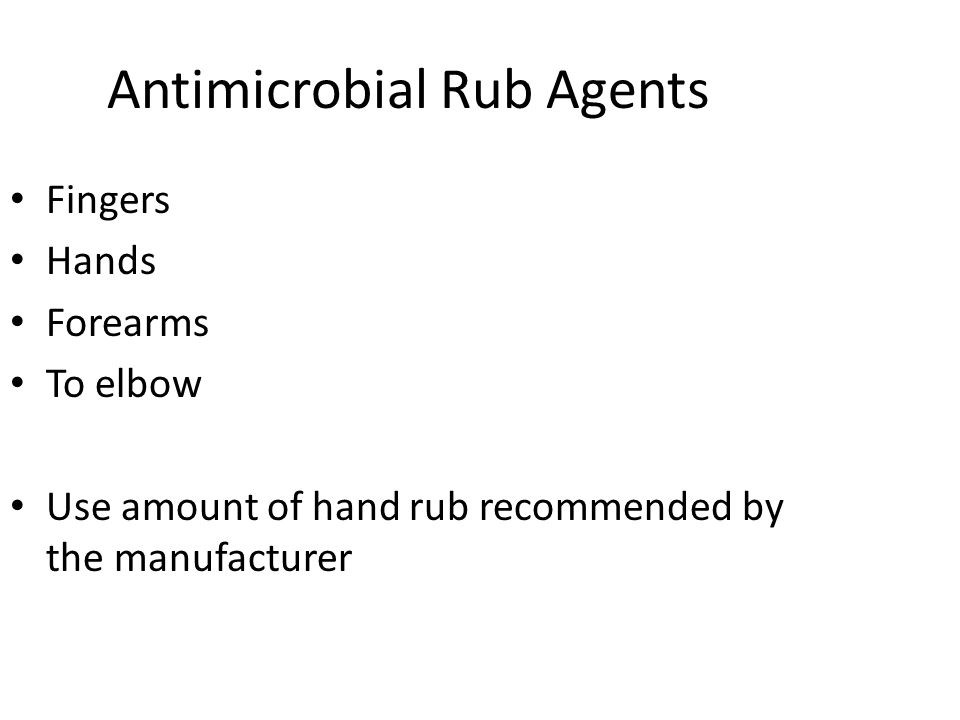 Antimicrobial Rub Agents Fingers Hands Forearms To elbow Use amount of hand rub recommended by the manufacturer
