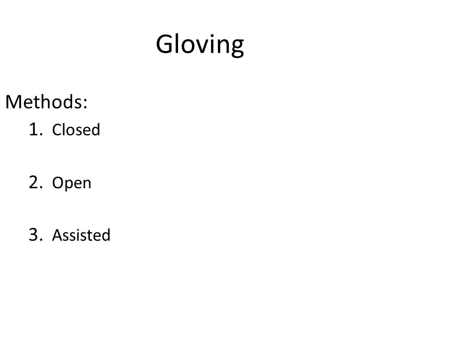 Gloving Methods: 1. Closed 2. Open 3. Assisted