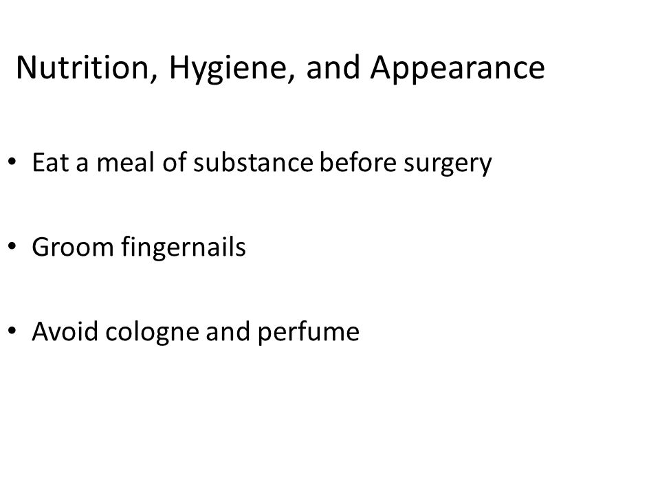 Nutrition, Hygiene, and Appearance Eat a meal of substance before surgery Groom fingernails Avoid cologne and perfume