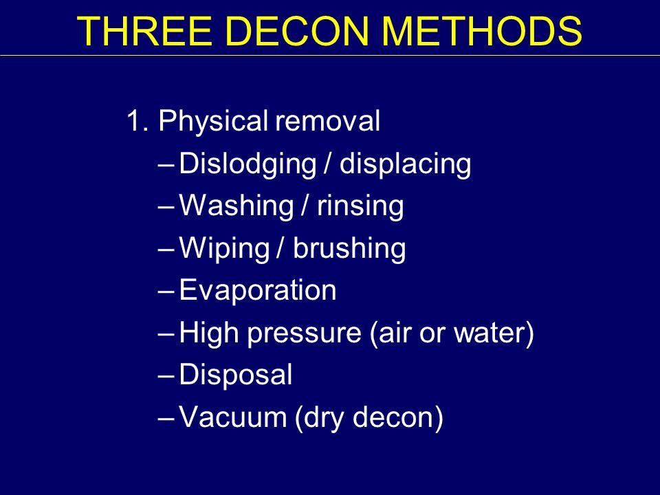 THREE DECON METHODS 1. Physical removal –Dislodging / displacing –Washing / rinsing –Wiping / brushing –Evaporation –High pressure (air or water) –Dis