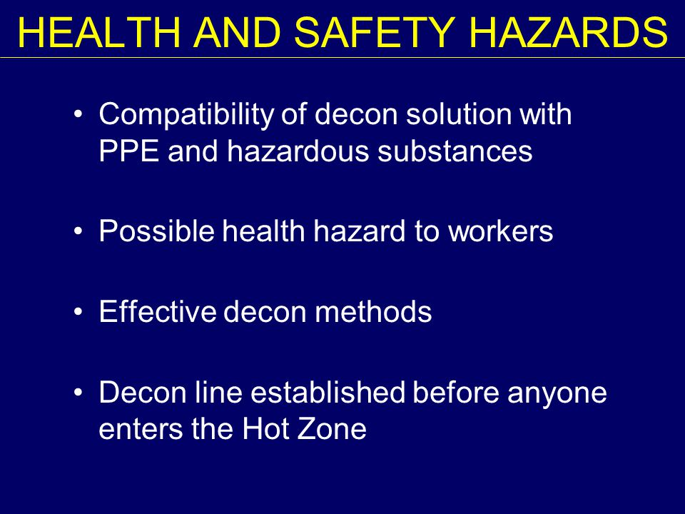 HEALTH AND SAFETY HAZARDS Compatibility of decon solution with PPE and hazardous substances Possible health hazard to workers Effective decon methods Decon line established before anyone enters the Hot Zone