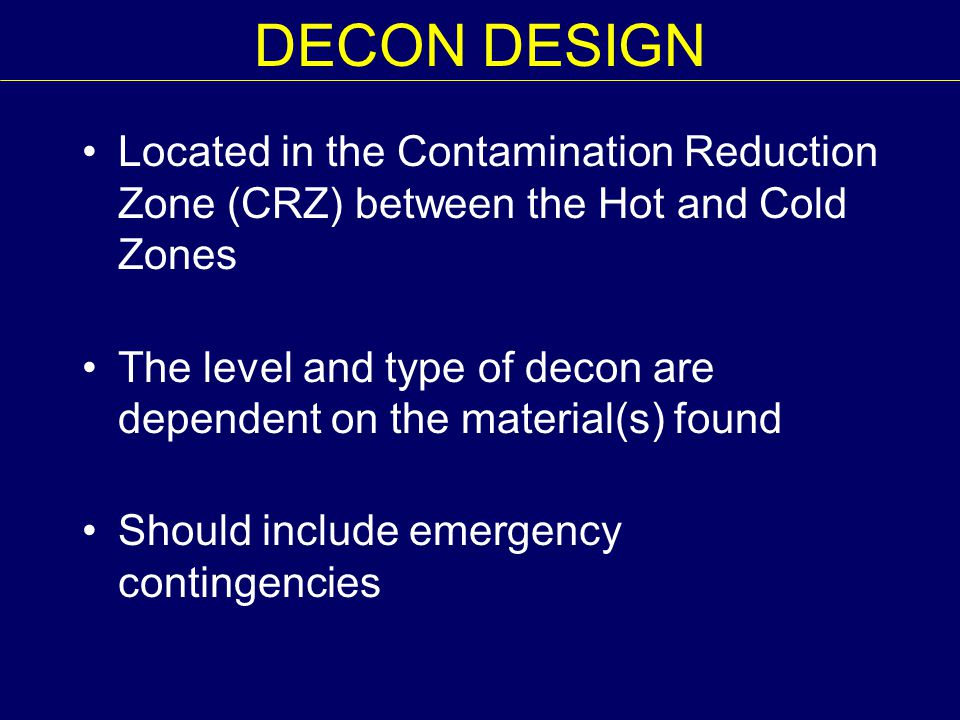DECON DESIGN Located in the Contamination Reduction Zone (CRZ) between the Hot and Cold Zones The level and type of decon are dependent on the materia