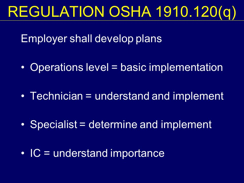 REGULATION OSHA 1910.120(q) Employer shall develop plans Operations level = basic implementation Technician = understand and implement Specialist = determine and implement IC = understand importance