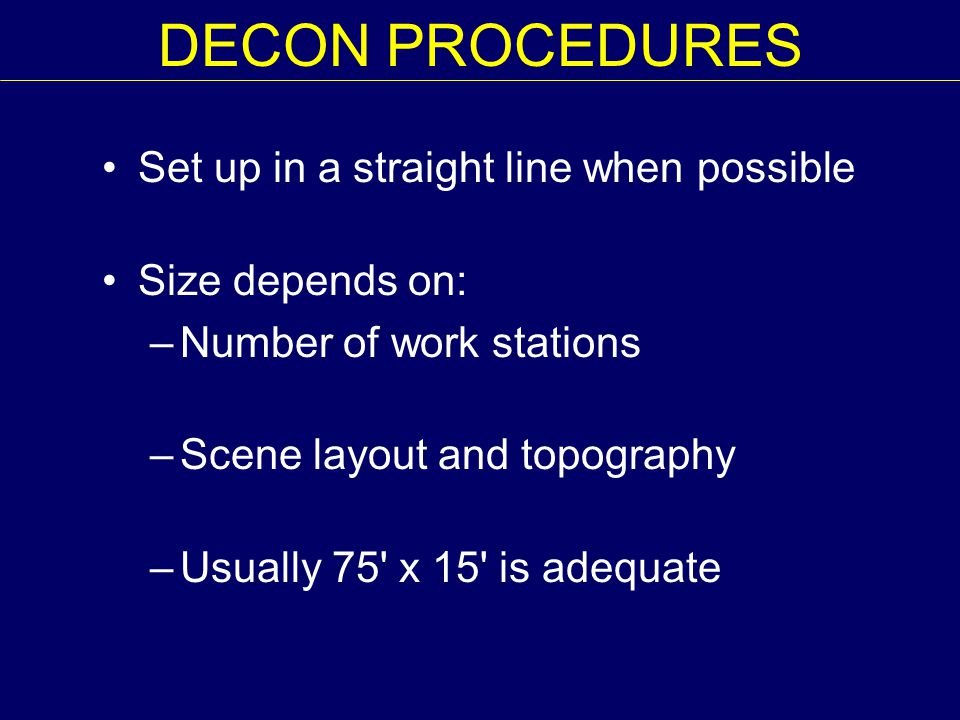 DECON PROCEDURES Set up in a straight line when possible Size depends on: –Number of work stations –Scene layout and topography –Usually 75 x 15 is adequate