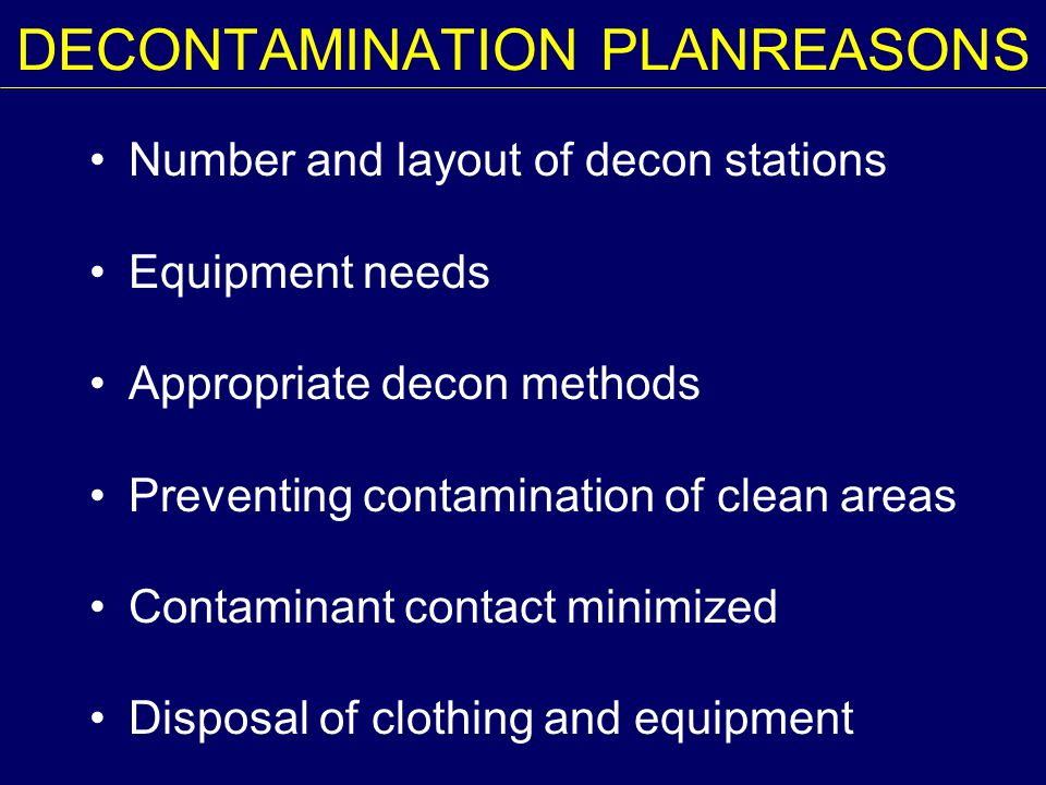 DECONTAMINATION PLANREASONS Number and layout of decon stations Equipment needs Appropriate decon methods Preventing contamination of clean areas Cont